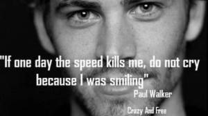 'If One Day The Speed Kills Me, Do Not Cry Because I Was Smiling' RIP Paul Walker